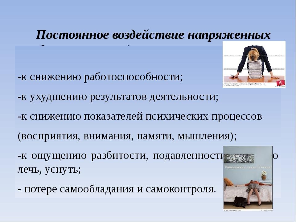Постоянное воздействие напряженных факторов в работе учителя приводит: -к сн...