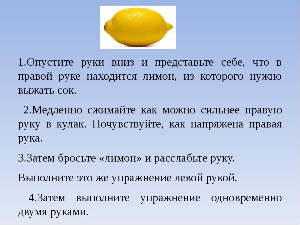 1.Опустите руки вниз и представьте себе, что в правой руке находится лимон, и...