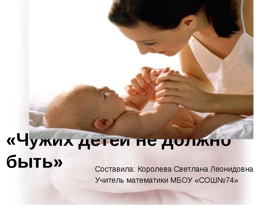 «Чужих детей не должно быть» Составила: Королева Светлана Леонидовна Учитель...
