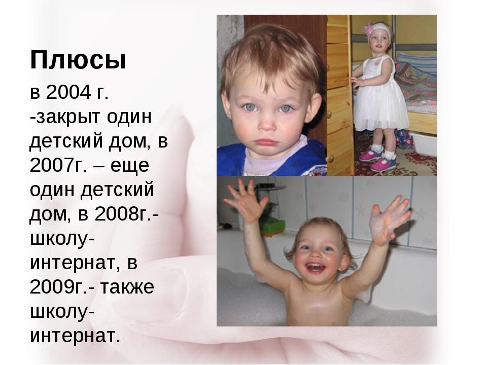 Плюсы в 2004 г. -закрыт один детский дом, в 2007г. – еще один детский дом, в...