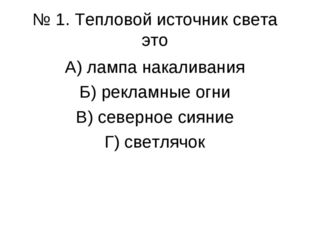 № 1. Тепловой источник света это А) лампа накаливания Б) рекламные огни В) се