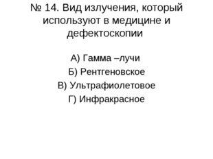 № 14. Вид излучения, который используют в медицине и дефектоскопии А) Гамма –