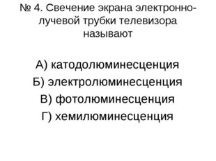 № 4. Свечение экрана электронно-лучевой трубки телевизора называют А) катодол