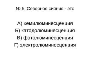 № 5. Северное сияние - это А) хемилюминесценция Б) катодолюминесценция В) фот