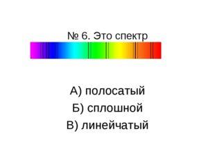 № 6. Это спектр А) полосатый Б) сплошной В) линейчатый