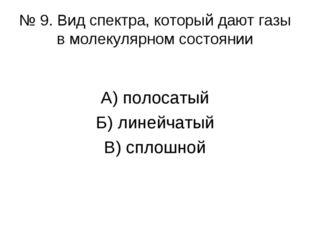 № 9. Вид спектра, который дают газы в молекулярном состоянии А) полосатый Б)
