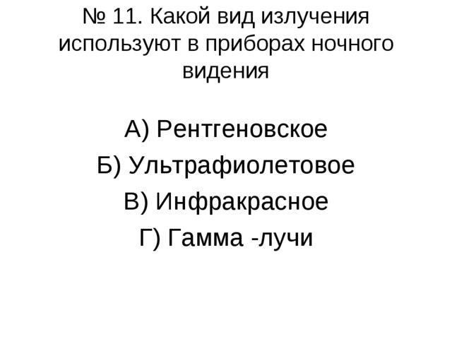 № 11. Какой вид излучения используют в приборах ночного видения А) Рентгеновс...