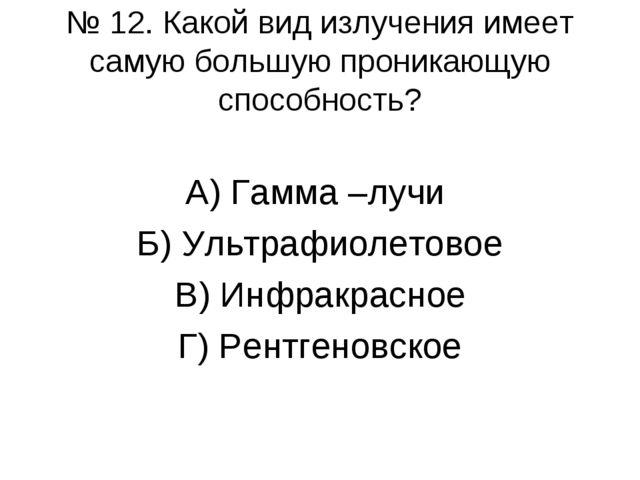 № 12. Какой вид излучения имеет самую большую проникающую способность? А) Гам...