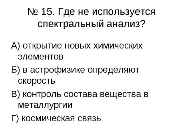 № 15. Где не используется спектральный анализ? А) открытие новых химических э...