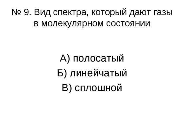 № 9. Вид спектра, который дают газы в молекулярном состоянии А) полосатый Б)...