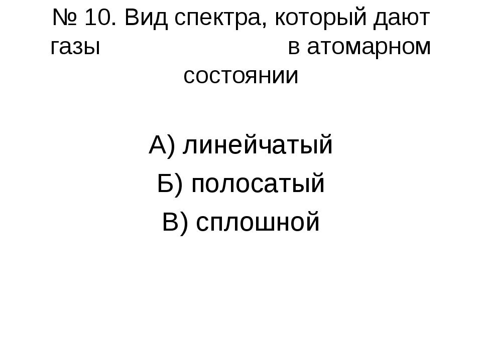 № 10. Вид спектра, который дают газы в атомарном состоянии А) линейчатый Б) п...