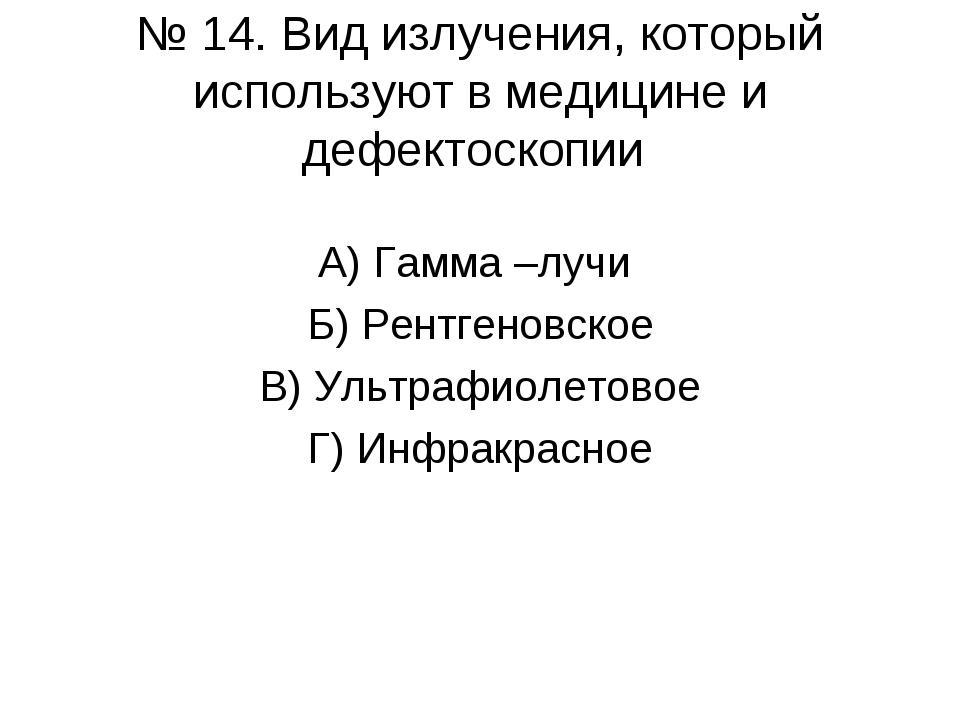 № 14. Вид излучения, который используют в медицине и дефектоскопии А) Гамма –...