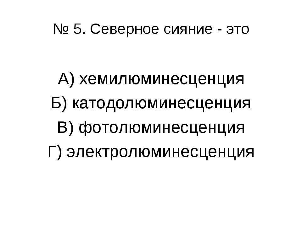 № 5. Северное сияние - это А) хемилюминесценция Б) катодолюминесценция В) фот...