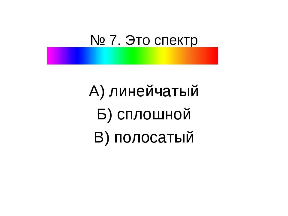 № 7. Это спектр А) линейчатый Б) сплошной В) полосатый