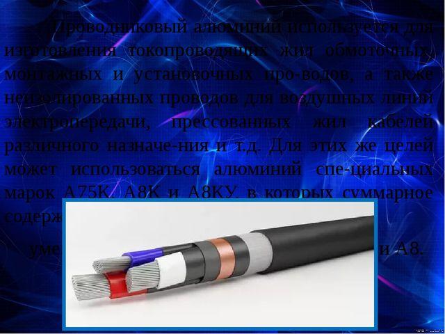 Проводниковый алюминий используется для изготовления токопроводящих жил о...
