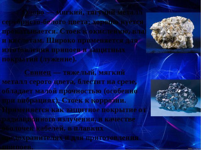Олово — мягкий, тягучий металл серебристо-белого цвета; хорошо куется и про...
