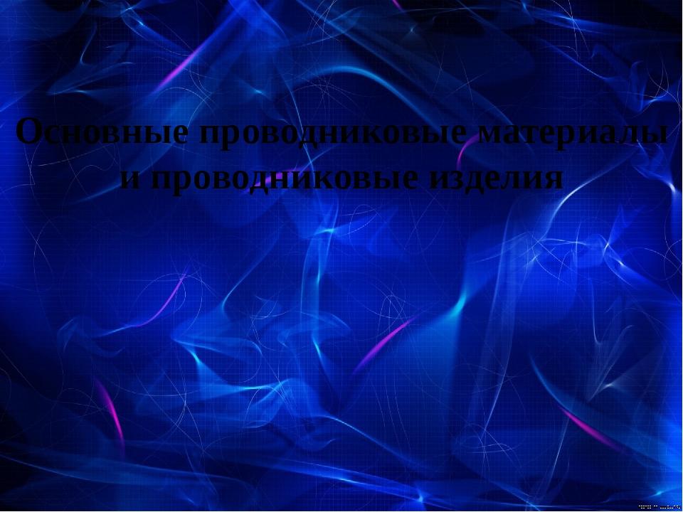Основные проводниковые материалы и проводниковые изделия
