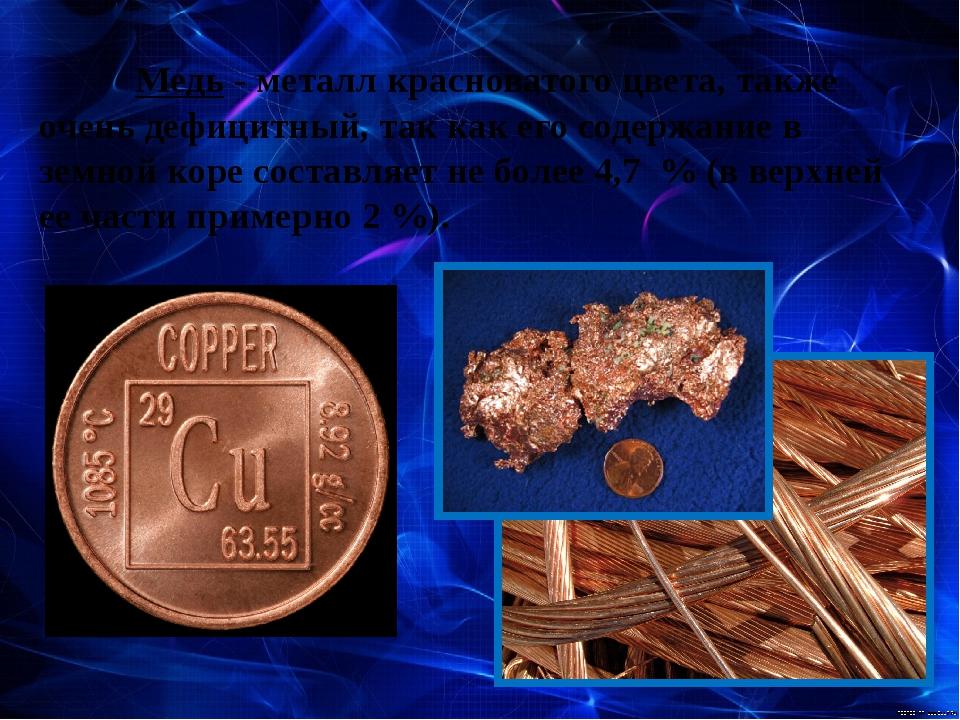 Медь- металл красноватого цвета, также очень дефицитный, так как его содер...