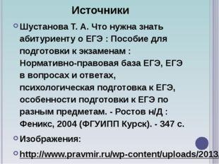 Источники Шустанова Т. А. Что нужна знать абитуриенту о ЕГЭ : Пособие для по