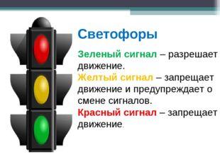Светофоры Зеленый сигнал – разрешает движение. Желтый сигнал – запрещает движ