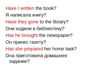 Have I written the book? Я написала книгу? Have they gone to the library? Они