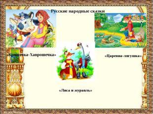«Крошечка-Хаврошечка» «Лиса и журавль» «Царевна-лягушка» Русские народные ска