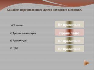 Какой из перечисленных музеев находится в Москве? а) Эрмитаж в) Русский музе
