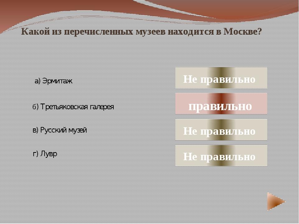 Какой из перечисленных музеев находится в Москве? а) Эрмитаж в) Русский музе...