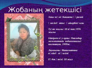 Жобаның жетекшісі Аты-жөні: Кашаева Құралай Әкесінің аты: Қайырбекқызы Туған