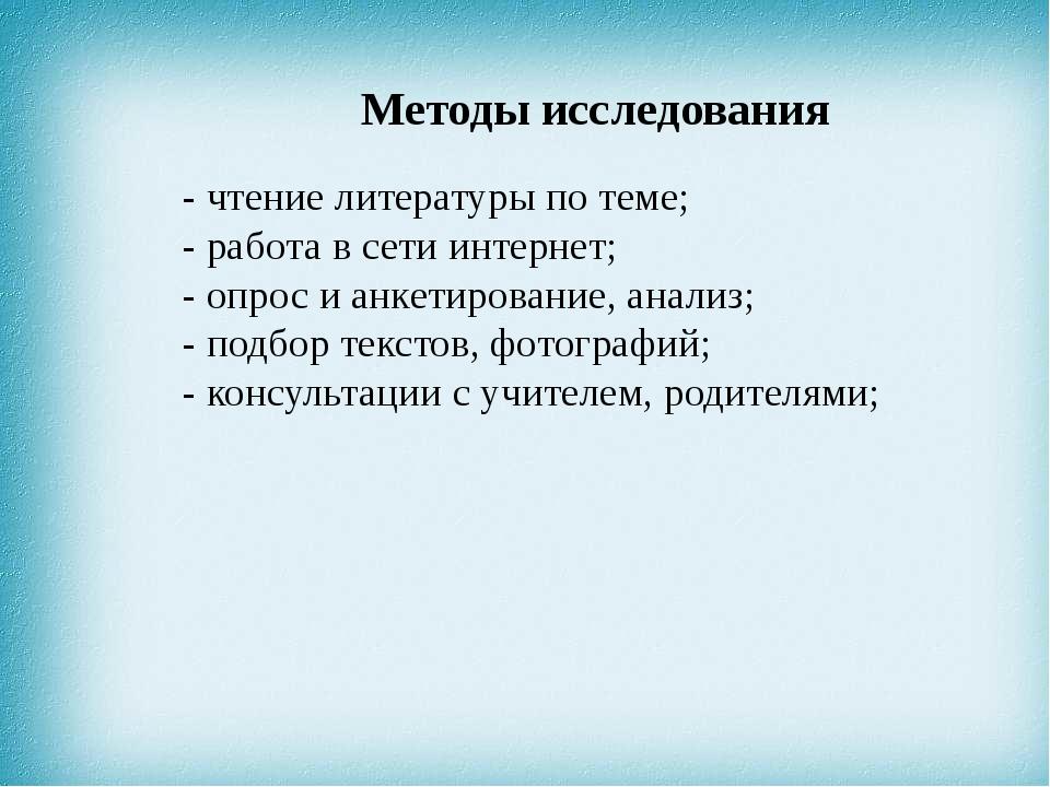 Методы исследования - чтение литературы по теме; - работа в сети интернет; -...
