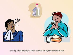 Если у тебя насморк, текут сопельки, нужно закапать нос