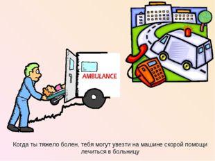 Когда ты тяжело болен, тебя могут увезти на машине скорой помощи лечиться в б
