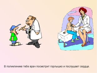 В поликлинике тебе врач посмотрит горлышко и послушает сердце.