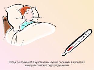Когда ты плохо себя чувствуешь, лучше полежать в кровати и измерить температу