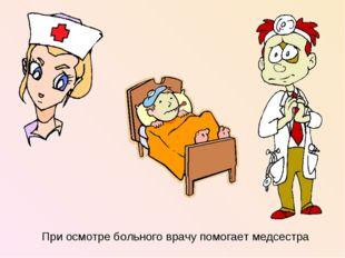 При осмотре больного врачу помогает медсестра