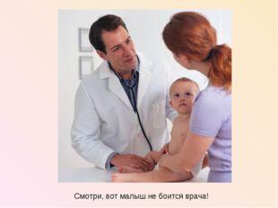 Смотри, вот малыш не боится врача!