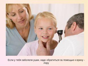 Если у тебя заболели ушки, надо обратиться за помощью к врачу - лору