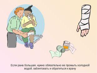 Если рана большая, нужно обязательно ее промыть холодной водой, забинтовать и