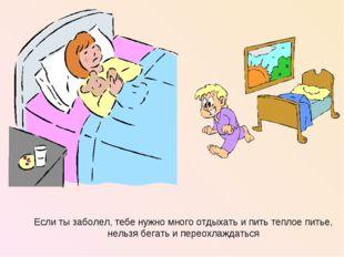 Если ты заболел, тебе нужно много отдыхать и пить теплое питье, нельзя бегать