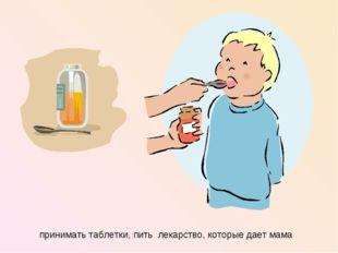 принимать таблетки, пить лекарство, которые дает мама