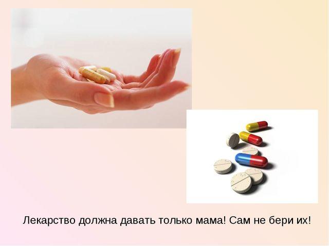 Лекарство должна давать только мама! Сам не бери их!
