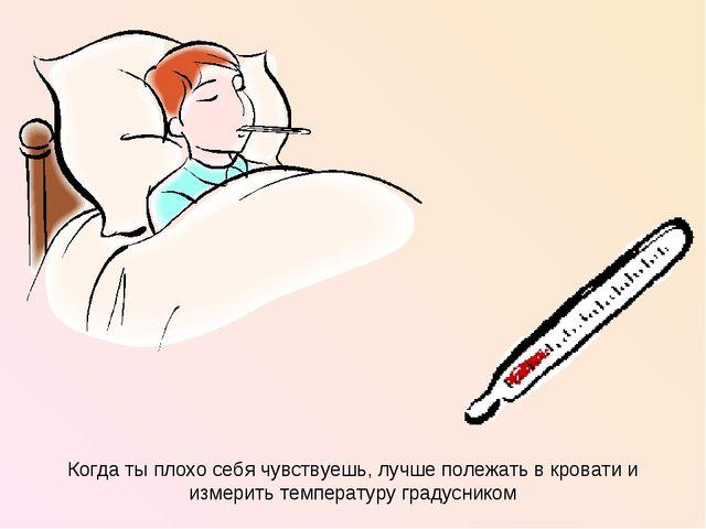 Когда ты плохо себя чувствуешь, лучше полежать в кровати и измерить температу...