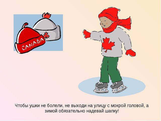 Чтобы ушки не болели, не выходи на улицу с мокрой головой, а зимой обязательн...