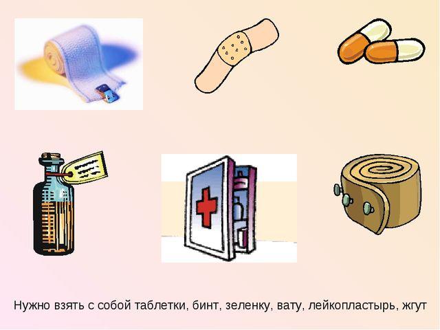 Нужно взять с собой таблетки, бинт, зеленку, вату, лейкопластырь, жгут