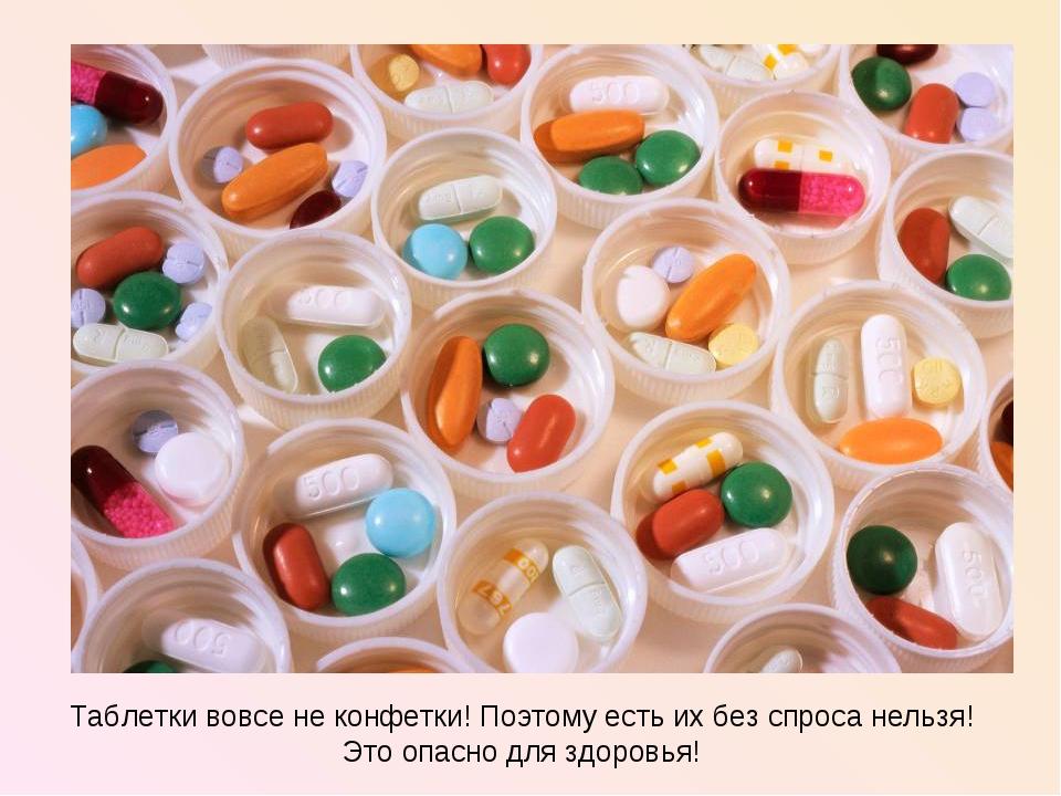 Таблетки вовсе не конфетки! Поэтому есть их без спроса нельзя! Это опасно для...
