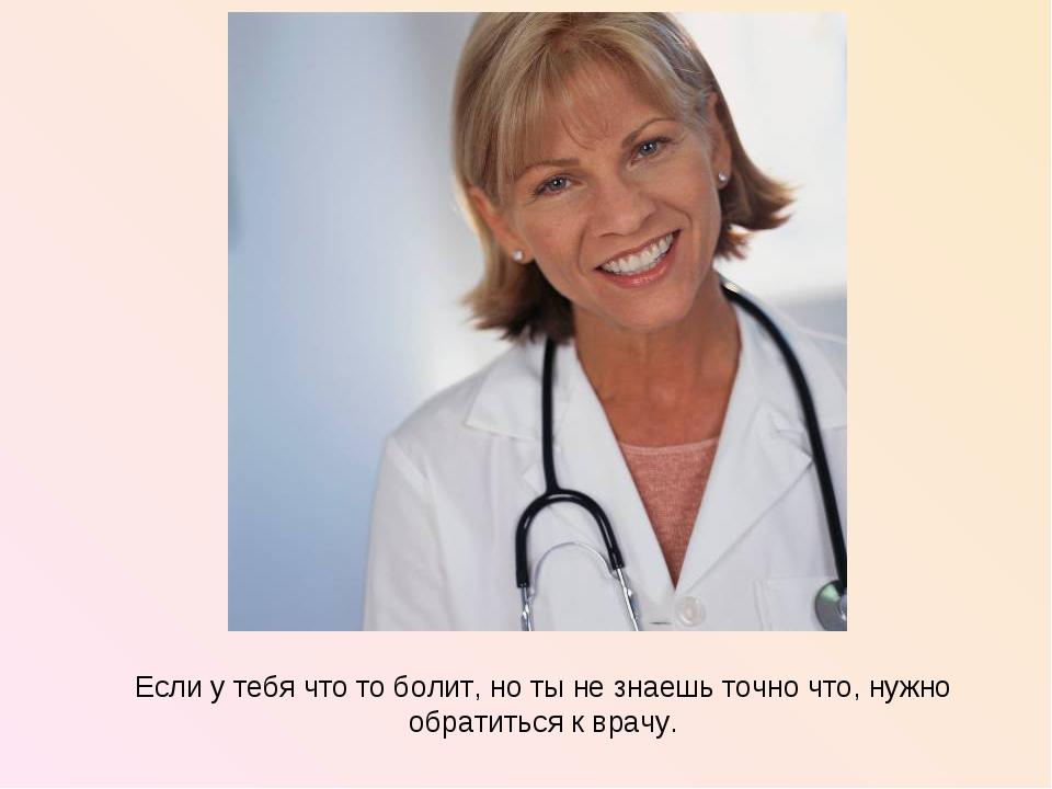 Если у тебя что то болит, но ты не знаешь точно что, нужно обратиться к врачу.