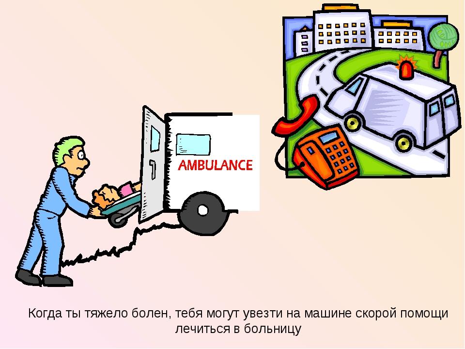 Когда ты тяжело болен, тебя могут увезти на машине скорой помощи лечиться в б...