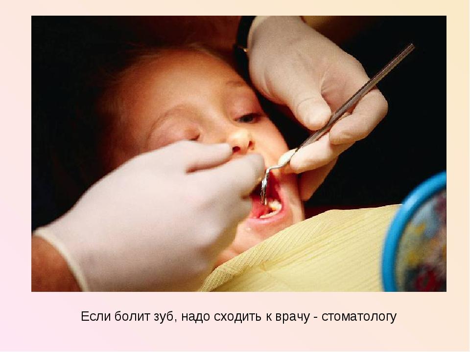 Если болит зуб, надо сходить к врачу - стоматологу