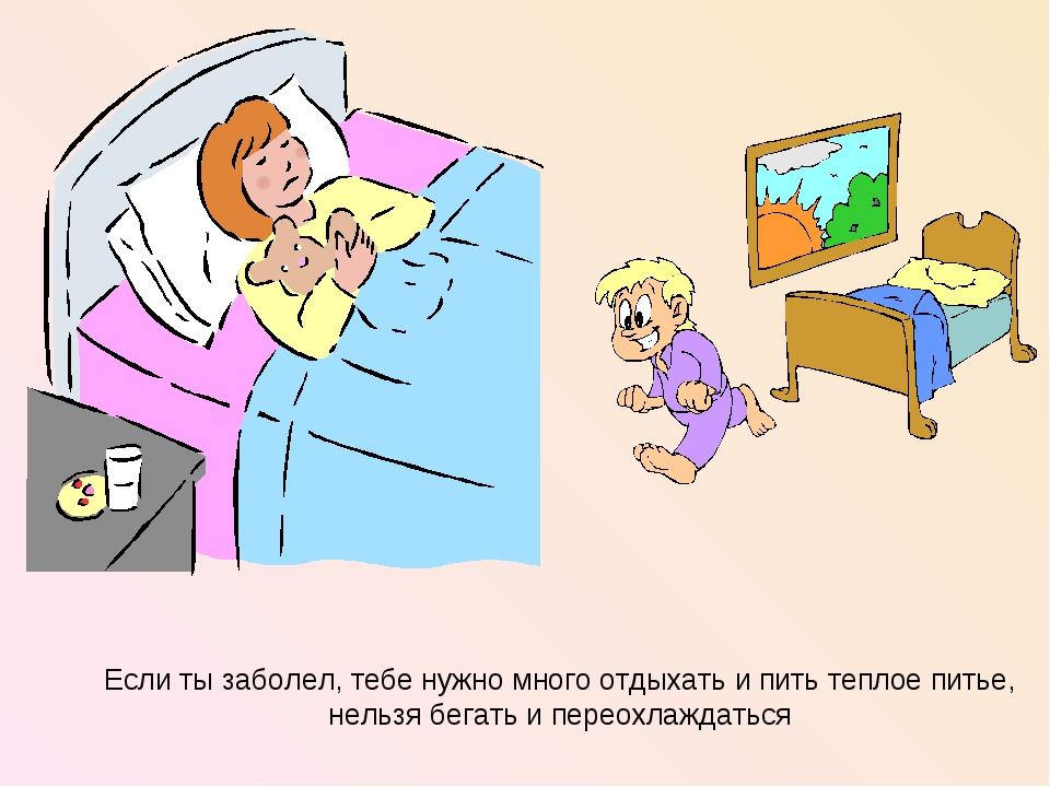 Если ты заболел, тебе нужно много отдыхать и пить теплое питье, нельзя бегать...