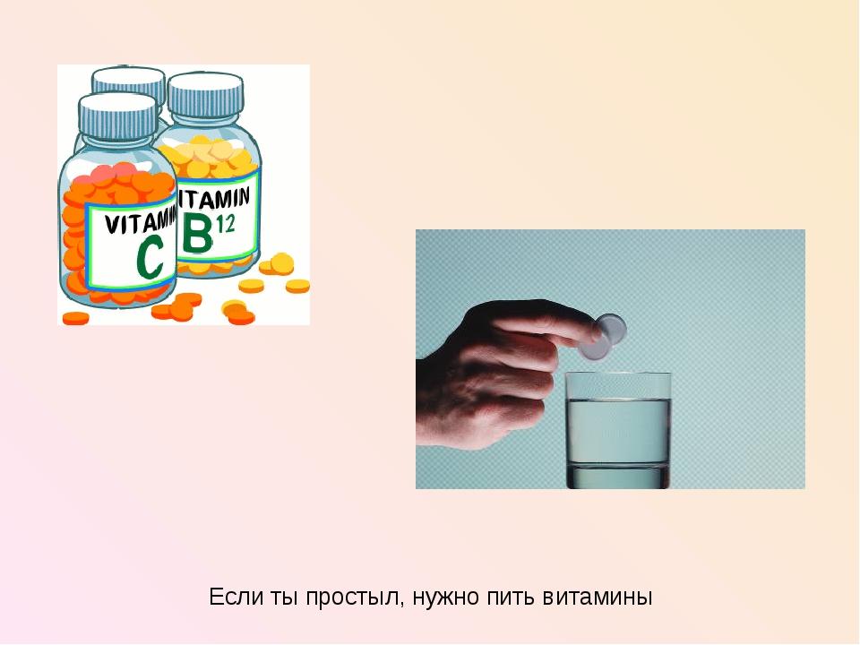 Если ты простыл, нужно пить витамины